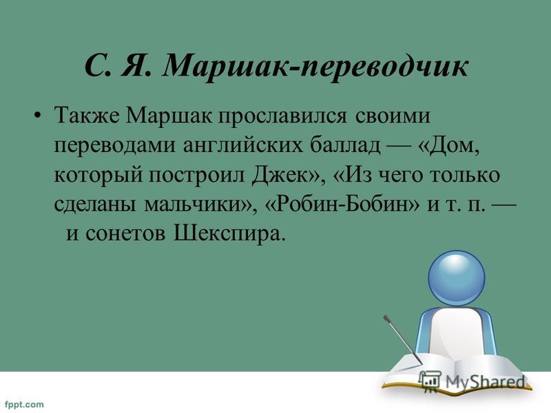 С. Я. Маршак-переводчик Также Маршак прославился своими переводами английских баллад «Дом, который построил Джек», «Из чего только сделаны мальчики», «Робин-Бобин» и т. п. и сонетов Шекспира.