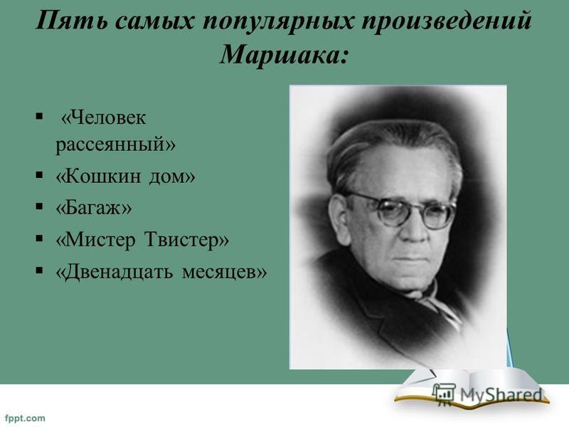 Пять самых популярных произведений Маршака: «Человек рассеянный» «Кошкин дом» «Багаж» «Мистер Твистер» «Двенадцать месяцев»