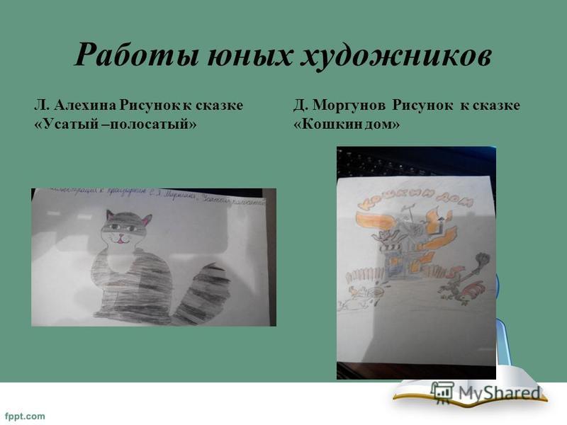 Работы юных художников Л. Алехина Рисунок к сказке «Усатый –полосатый» Д. Моргунов Рисунок к сказке «Кошкин дом»
