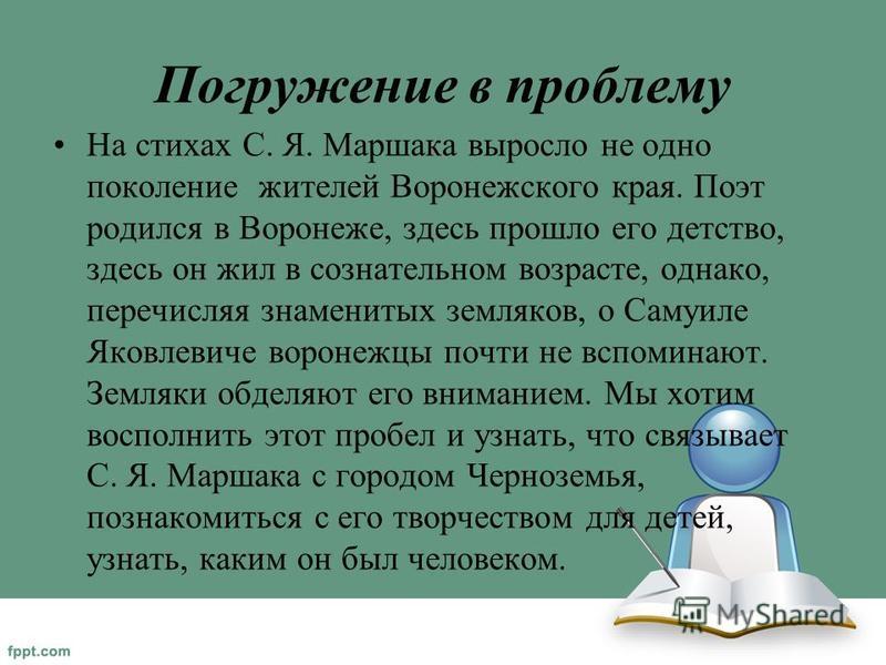 Погружение в проблему На стихах С. Я. Маршака выросло не одно поколение жителей Воронежского края. Поэт родился в Воронеже, здесь прошло его детство, здесь он жил в сознательном возрасте, однако, перечисляя знаменитых земляков, о Самуиле Яковлевиче в