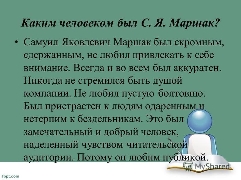 Каким человеком был С. Я. Маршак? Самуил Яковлевич Маршак был скромным, сдержанным, не любил привлекать к себе внимание. Всегда и во всем был аккуратен. Никогда не стремился быть душой компании. Не любил пустую болтовню. Был пристрастен к людям одаре