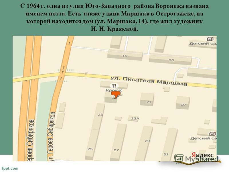 С 1964 г. одна из улиц Юго-Западного района Воронежа названа именем поэта. Есть также улица Маршака в Острогожске, на которой находится дом (ул. Маршака, 14), где жил художник И. Н. Крамской.