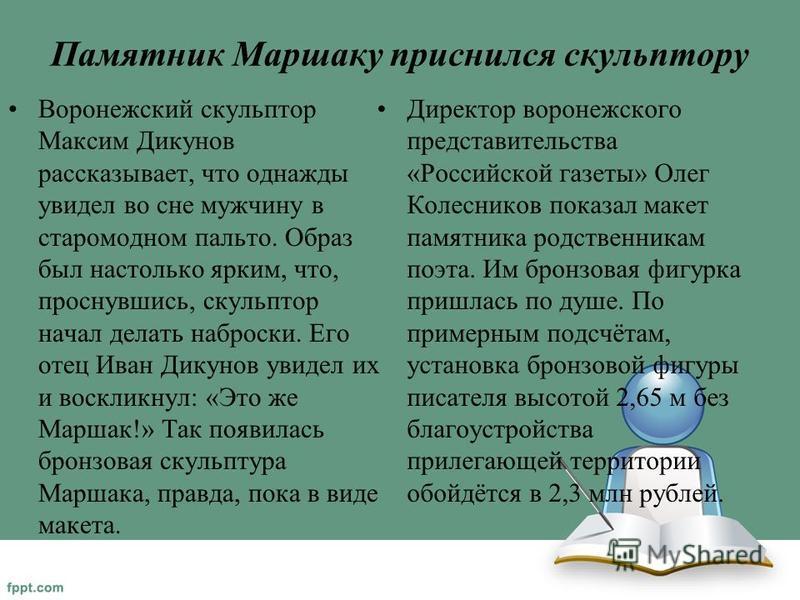 Памятник Маршаку приснился скульптору Воронежский скульптор Максим Дикунов рассказывает, что однажды увидел во сне мужчину в старомодном пальто. Образ был настолько ярким, что, проснувшись, скульптор начал делать наброски. Его отец Иван Дикунов увиде