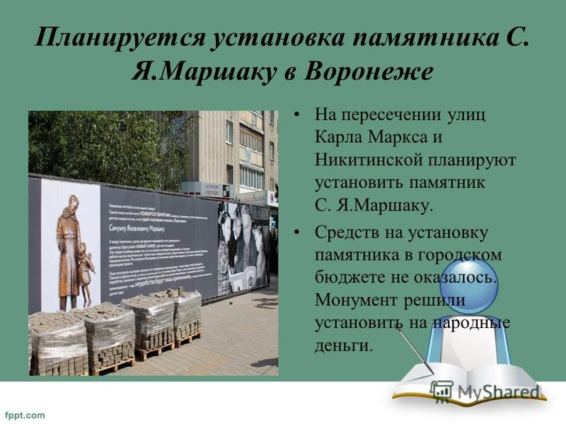 Планируется установка памятника С. Я.Маршаку в Воронеже На пересечении улиц Карла Маркса и Никитинской планируют установить памятник С. Я.Маршаку. Средств на установку памятника в городском бюджете не оказалось. Монумент решили установить на народные