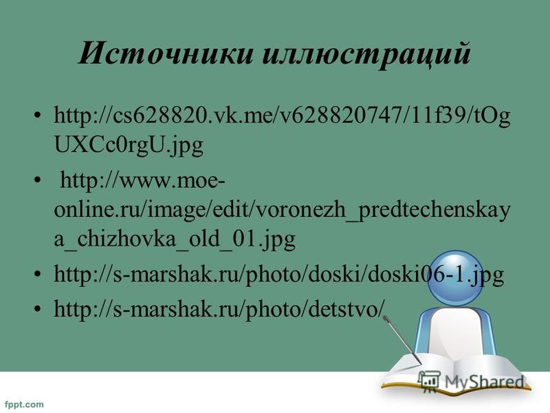 Источники иллюстраций http://cs628820.vk.me/v628820747/11f39/tOg UXCc0rgU.jpg http://www.moe- online.ru/image/edit/voronezh_predtechenskay a_chizhovka_old_01. jpg http://s-marshak.ru/photo/doski/doski06-1. jpg http://s-marshak.ru/photo/detstvo/