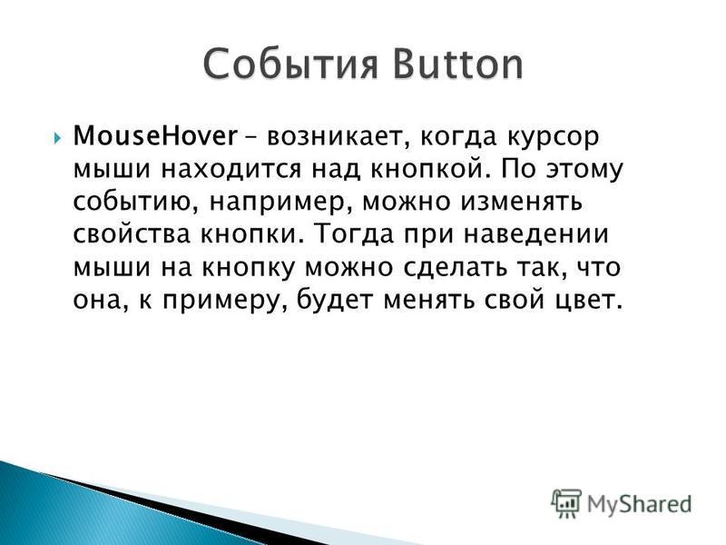MouseHover – возникает, когда курсор мыши находится над кнопкой. По этому событию, например, можно изменять свойства кнопки. Тогда при наведении мыши на кнопку можно сделать так, что она, к примеру, будет менять свой цвет.