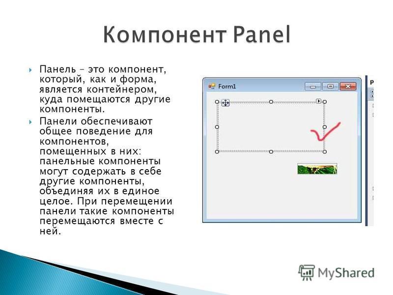 Панель – это компонент, который, как и форма, является контейнером, куда помещаются другие компоненты. Панели обеспечивают общее поведение для компонентов, помещенных в них: панельные компоненты могут содержать в себе другие компоненты, объединяя их