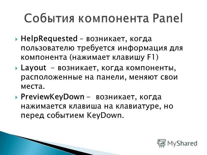 HelpRequested – возникает, когда пользователю требуется информация для компонента (нажимает клавишу F1) Layout - возникает, когда компоненты, расположенные на панели, меняют свои места. PreviewKeyDown - возникает, когда нажимается клавиша на клавиату
