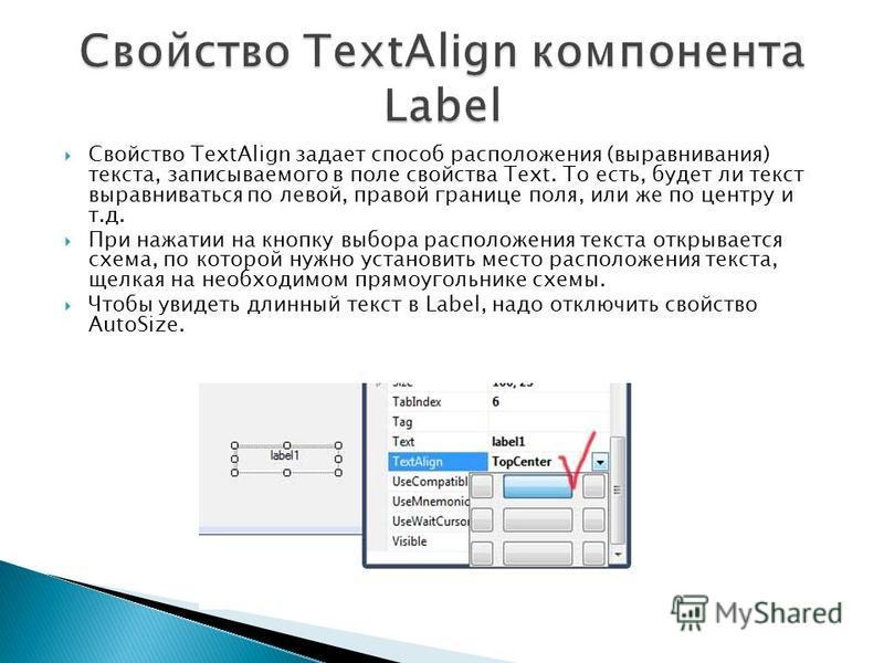 Свойство TextAlign задает способ расположения (выравнивания) текста, записываемого в поле свойства Text. То есть, будет ли текст выравниваться по левой, правой границе поля, или же по центру и т.д. При нажатии на кнопку выбора расположения текста отк