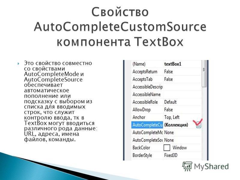 Это свойство совместно со свойствами AutoCompleteMode и AutoCompleteSource обеспечивает автоматическое пополнение или подсказку с выбором из списка для вводимых строк, что служит контролю ввода, тк в TextBox могут вводиться различного рода данные: UR