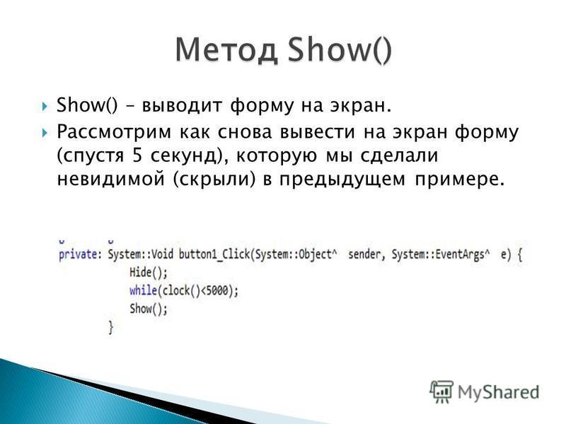 Show() – выводит форму на экран. Рассмотрим как снова вывести на экран форму (спустя 5 секунд), которую мы сделали невидимой (скрыли) в предыдущем примере.