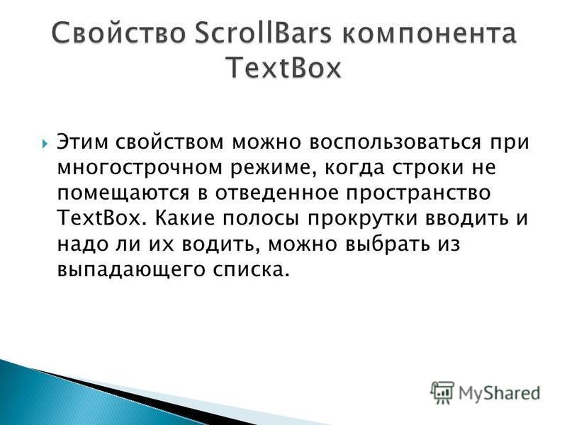 Этим свойством можно воспользоваться при многострочном режиме, когда строки не помещаются в отведенное пространство TextBox. Какие полосы прокрутки вводить и надо ли их водить, можно выбрать из выпадающего списка.