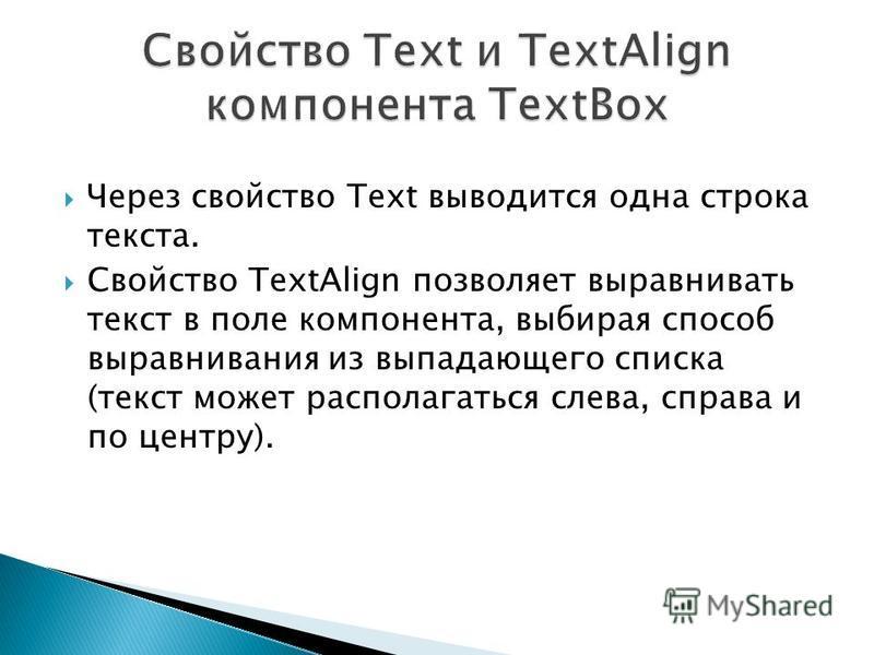 Через свойство Text выводится одна строка текста. Свойство TextAlign позволяет выравнивать текст в поле компонента, выбирая способ выравнивания из выпадающего списка (текст может располагаться слева, справа и по центру).