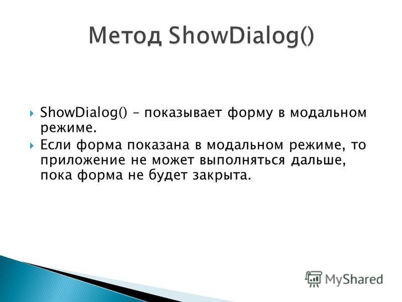ShowDialog() – показывает форму в модальном режиме. Если форма показана в модальном режиме, то приложение не может выполняться дальше, пока форма не будет закрыта.