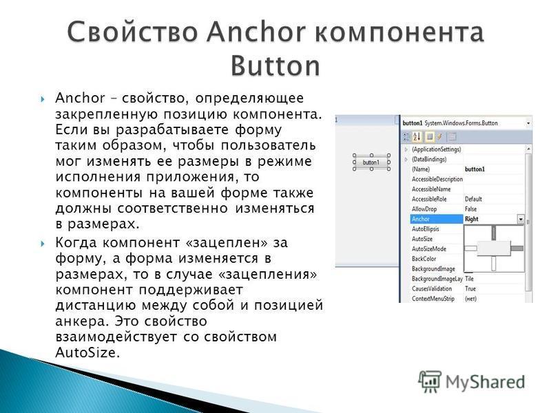 Anchor – свойство, определяющее закрепленную позицию компонента. Если вы разрабатываете форму таким образом, чтобы пользователь мог изменять ее размеры в режиме исполнения приложения, то компоненты на вашей форме также должны соответственно изменятьс