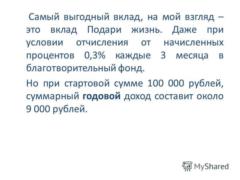 Самый выгодный вклад, на мой взгляд – это вклад Подари жизнь. Даже при условии отчисления от начисленных процентов 0,3% каждые 3 месяца в благотворительный фонд. Но при стартовой сумме 100 000 рублей, суммарный годовой доход составит около 9 000 рубл