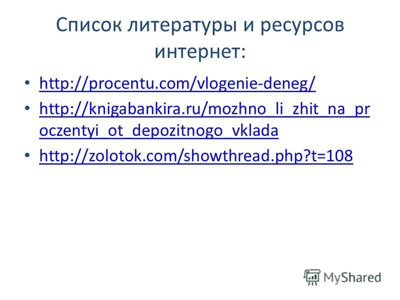 Список литературы и ресурсов интернет: http://procentu.com/vlogenie-deneg/ http://knigabankira.ru/mozhno_li_zhit_na_pr oczentyi_ot_depozitnogo_vklada http://knigabankira.ru/mozhno_li_zhit_na_pr oczentyi_ot_depozitnogo_vklada http://zolotok.com/showth