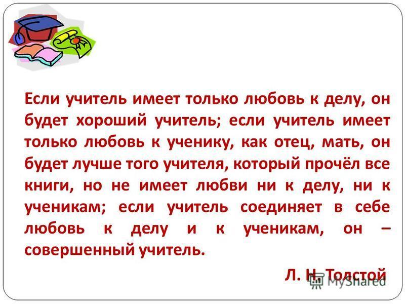 Если учитель имеет только любовь к делу, он будет хороший учитель; если учитель имеет только любовь к ученику, как отец, мать, он будет лучше того учителя, который прочёл все книги, но не имеет любви ни к делу, ни к ученикам; если учитель соединяет в