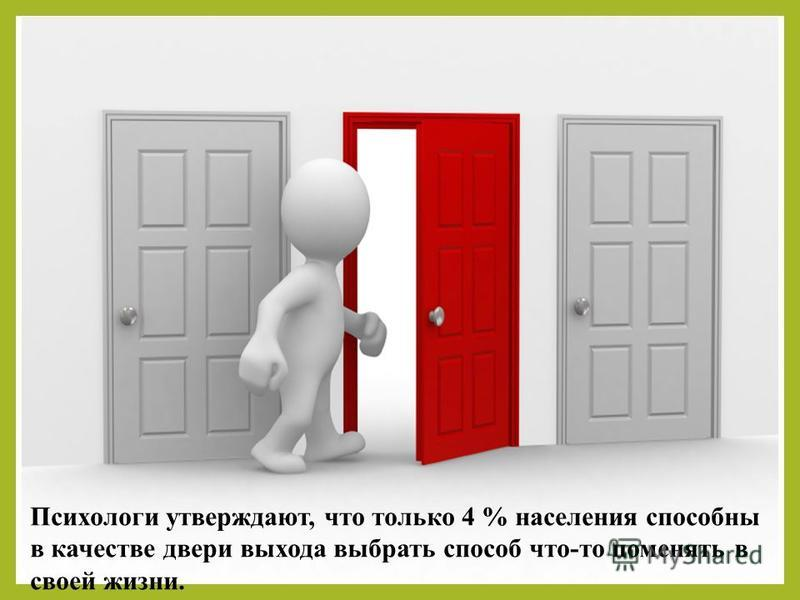 Психологи утверждают, что только 4 % населения способны в качестве двери выхода выбрать способ что-то поменять в своей жизни.