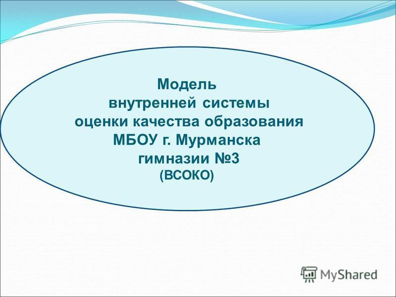 Модель внутренней системы оценки качества образования МБОУ г. Мурманска гимназии 3 (ВСОКО)