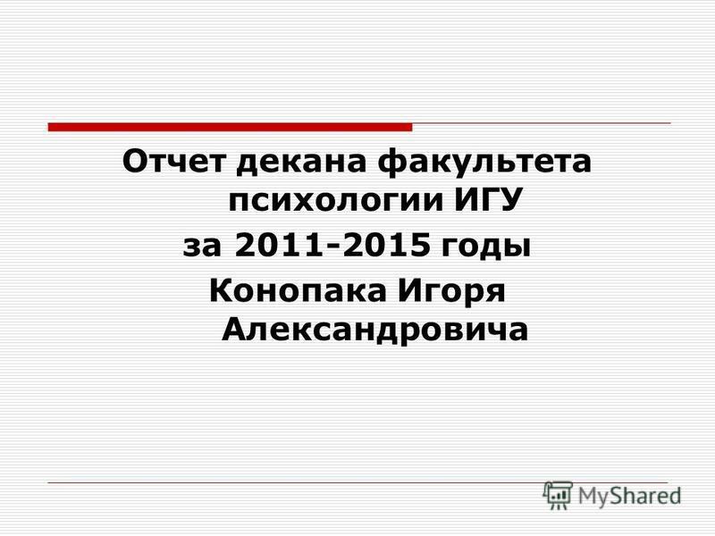 Отчет декана факультета психологии ИГУ за 2011-2015 годы Конопака Игоря Александровича