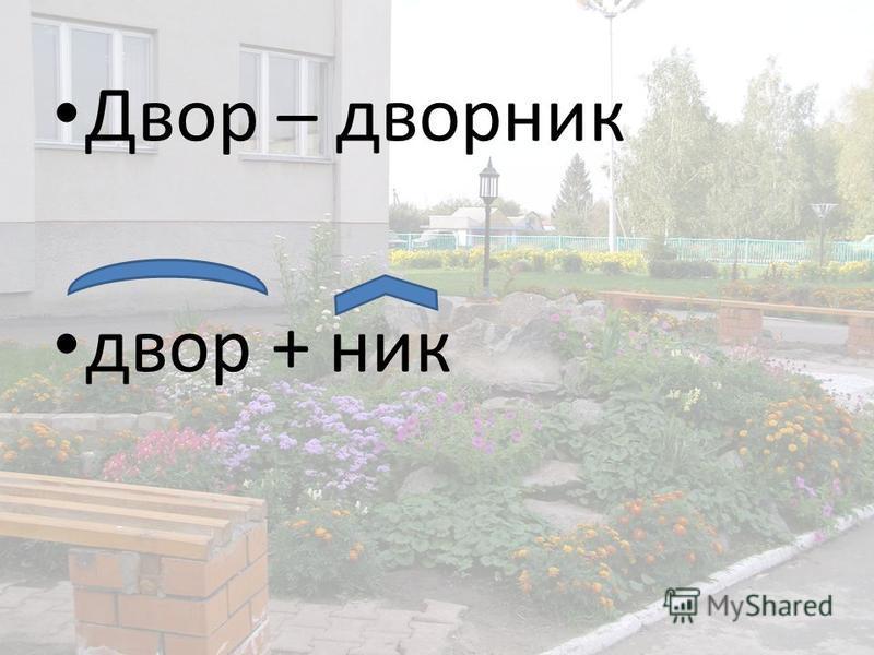 Двор – дворник двор + ник