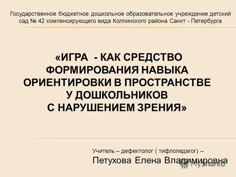 Государственное бюджетное дошкольное образовательное учреждение детский сад 42 компенсирующего вида Колпинского района Санкт - Петербурга «ИГРА - КАК СРЕДСТВО ФОРМИРОВАНИЯ НАВЫКА ОРИЕНТИРОВКИ В ПРОСТРАНСТВЕ У ДОШКОЛЬНИКОВ С НАРУШЕНИЕМ ЗРЕНИЯ» Учитель