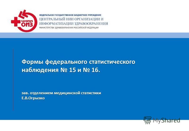 Формы федерального статистического наблюдения 15 и 16. зав. отделением медицинской статистики Е.В.Огрызко