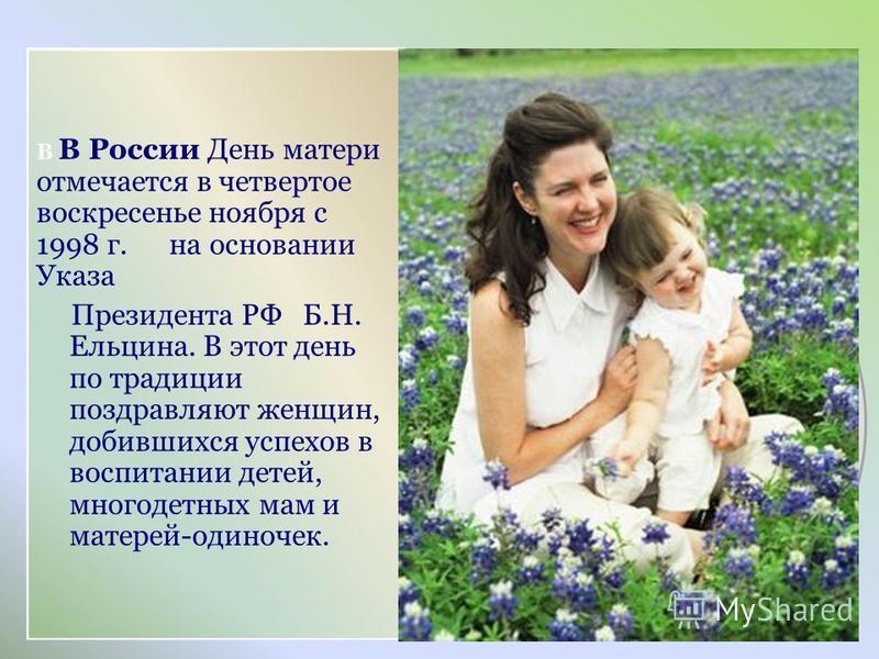 В В России День матери отмечается в четвертое воскресенье ноября с 1998 г. на основании Указа Президента РФ Б.Н. Ельцина. В этот день по традиции поздравляют женщин, добившихся успехов в воспитании детей, многодетных мам и матерей-одиночек.