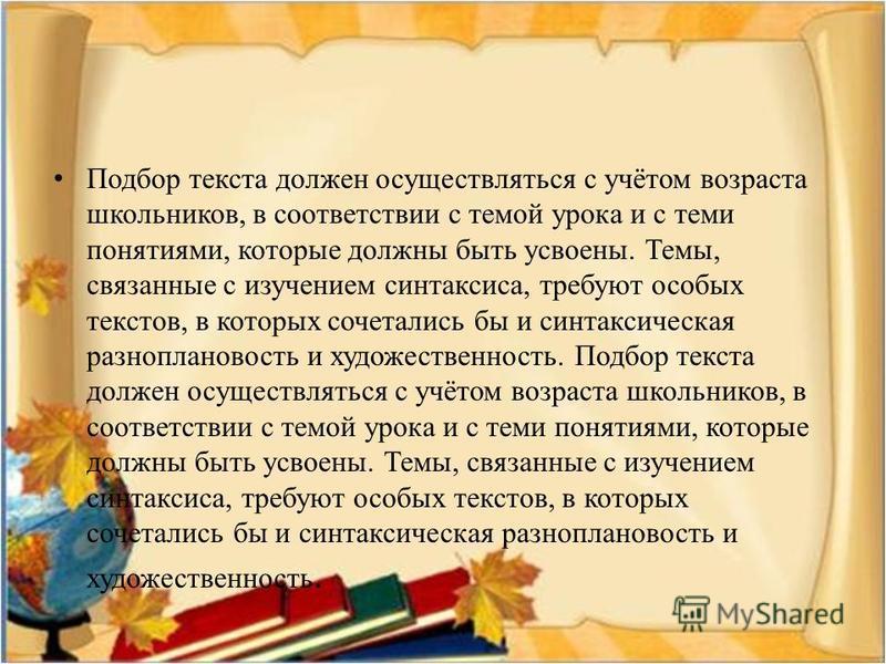 Подбор текста должен осуществляться с учётом возраста школьников, в соответствии с темой урока и с теми понятиями, которые должны быть усвоены. Темы, связанные с изучением синтаксиса, требуют особых текстов, в которых сочетались бы и синтаксическая р