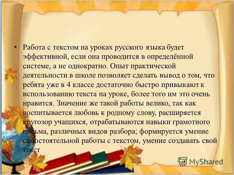 Работа с текстом на уроках русского языка будет эффективной, если она проводится в определённой системе, а не однократно. Опыт практической деятельносети в школе позволяет сделать вывод о том, что ребята уже в 4 классе достаточно быстро привыкают к и