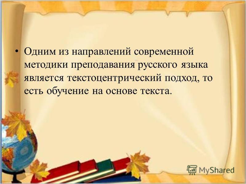 Одним из направлений современной методики преподавания русского языка является текстоцентрический подход, то есть обучение на основе текста.