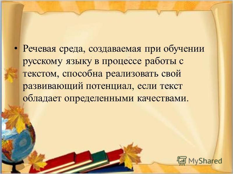 Речевая среда, создаваемая при обучении русскому языку в процессе работы с текстом, способна реализовать свой развивающий потенциал, если текст обладает определенными качествами.