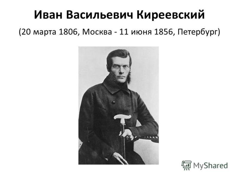 Иван Васильевич Киреевский (20 марта 1806, Москва - 11 июня 1856, Петербург)