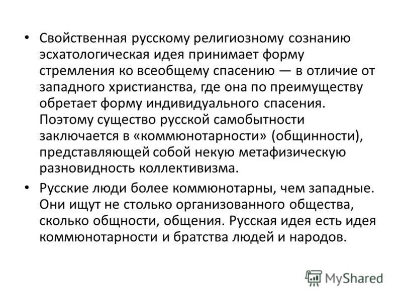 Свойственная русскому религиозному сознанию эсхатологическая идея принимает форму стремления ко всеобщему спасению в отличие от западного христианства, где она по преимуществу обретает форму индивидуального спасения. Поэтому существо русской самобытн