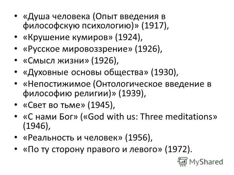 «Душа человека (Опыт введения в философскую психологию)» (1917), «Крушение кумиров» (1924), «Русское мировоззрение» (1926), «Смысл жизни» (1926), «Духовные основы общества» (1930), «Непостижимое (Онтологическое введение в философию религии)» (1939),