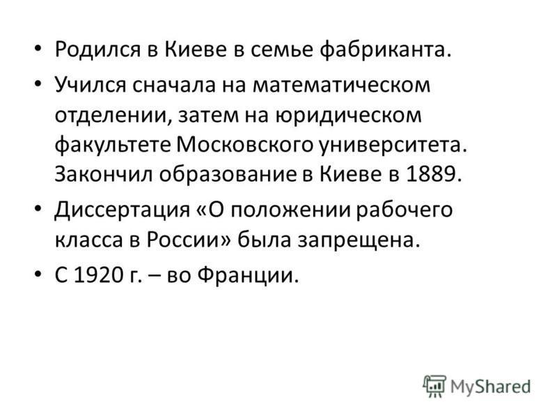Родился в Киеве в семье фабриканта. Учился сначала на математическом отделении, затем на юридическом факультете Московского университета. Закончил образование в Киеве в 1889. Диссертация «О положении рабочего класса в России» была запрещена. С 1920 г