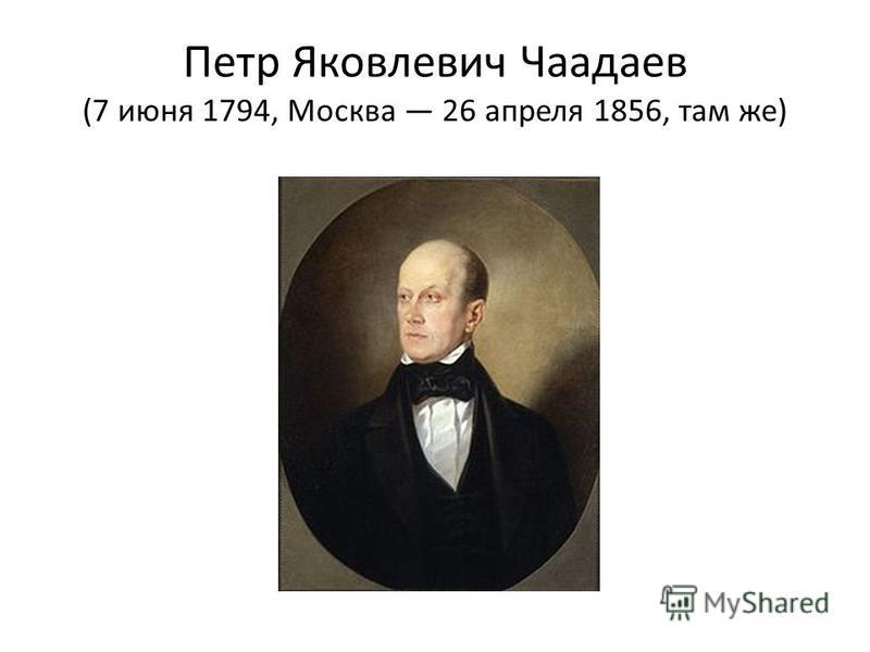 Петр Яковлевич Чаадаев (7 июня 1794, Москва 26 апреля 1856, там же)