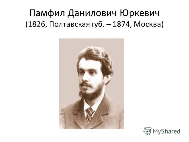 Памфил Данилович Юркевич (1826, Полтавская губ. – 1874, Москва)