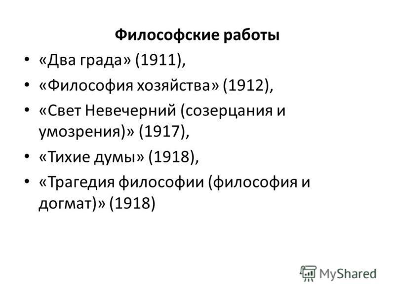 Философские работы «Два града» (1911), «Философия хозяйства» (1912), «Свет Невечерний (созерцания и умозрения)» (1917), «Тихие думы» (1918), «Трагедия философии (философия и догмат)» (1918)