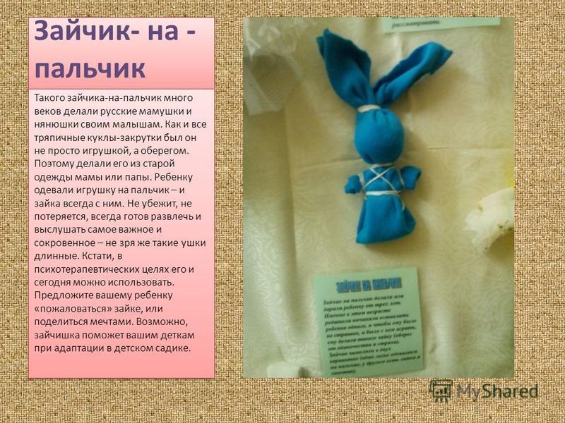 Зайчик- на - пальчик Такого зайчика-на-пальчик много веков делали русские мамушки и нянюшки своим малышам. Как и все тряпичные куклы-закрутки был он не просто игрушкой, а оберегом. Поэтому делали его из старой одежды мамы или папы. Ребенку одевали иг