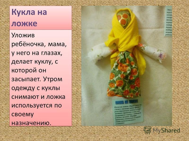 Кукла на ложке Уложив ребёночка, мама, у него на глазах, делает куклу, с которой он засыпает. Утром одежду с куклы снимают и ложка используется по своему назначению.