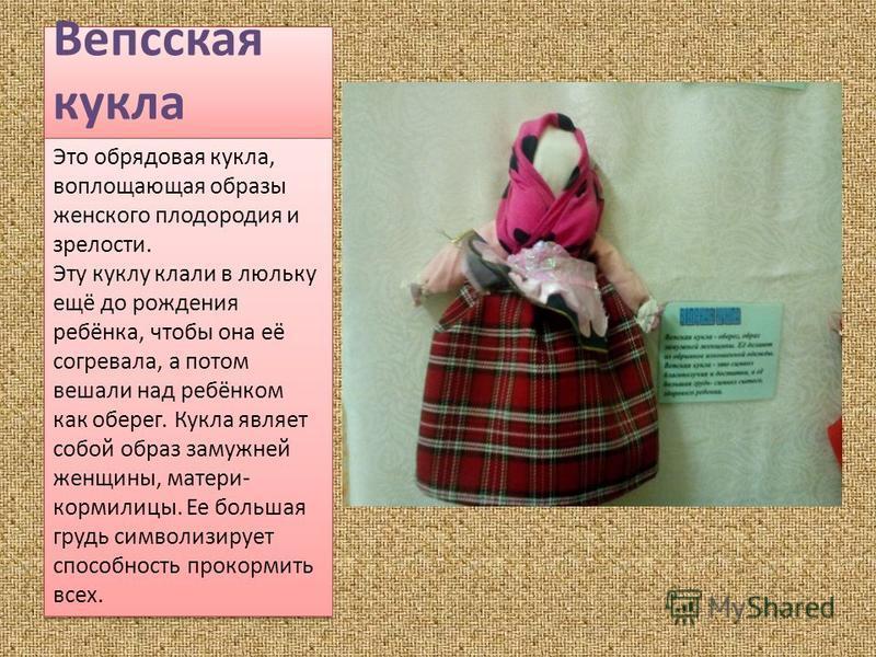 Вепсская кукла Это обрядовая кукла, воплощающая образы женского плодородия и зрелости. Эту куклу клали в люльку ещё до рождения ребёнка, чтобы она её согревала, а потом вешали над ребёнком как оберег. Кукла являет собой образ замужней женщины, матери