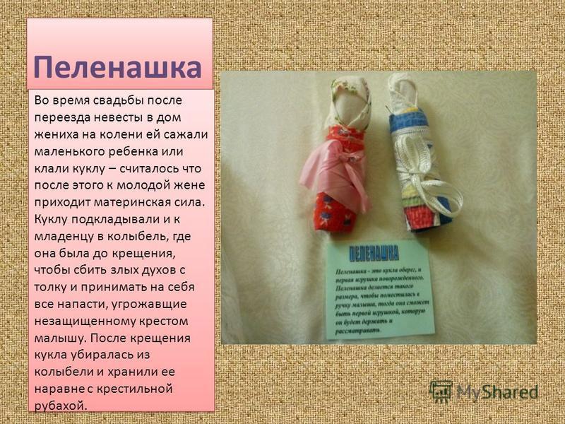 Пеленашка Во время свадьбы после переезда невесты в дом жениха на колени ей сажали маленького ребенка или клали куклу – считалось что после этого к молодой жене приходит материнская сила. Куклу подкладывали и к младенцу в колыбель, где она была до кр