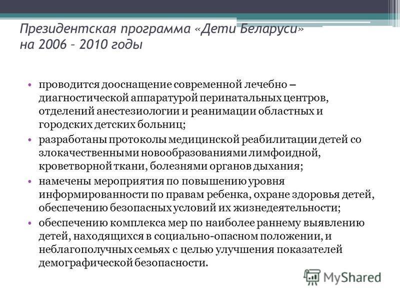 Президентская программа «Дети Беларуси» на 2006 – 2010 годы проводится дооснащение современной лечебно – диагностической аппаратурой перинатальных центров, отделений анестезиологии и реанимации областных и городских детских больниц; разработаны прото