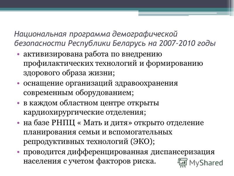 Национальная программа демографической безопасности Республики Беларусь на 2007-2010 годы активизирована работа по внедрению профилактических технологий и формированию здорового образа жизни; оснащение организаций здравоохранения современным оборудов