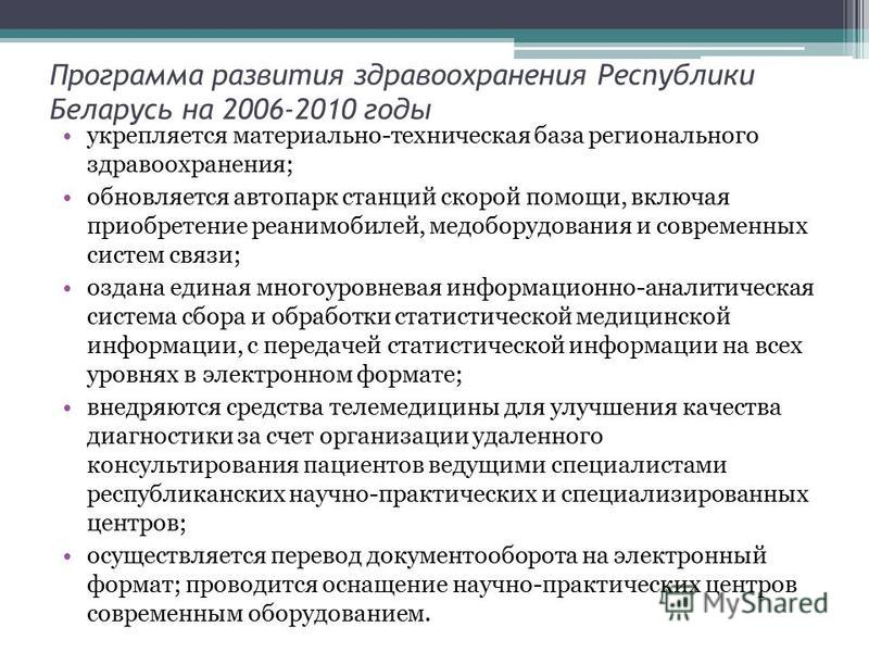 Программа развития здравоохранения Республики Беларусь на 2006-2010 годы укрепляется материально-техническая база регионального здравоохранения; обновляется автопарк станций скорой помощи, включая приобретение реанимобилей, медоборудования и современ