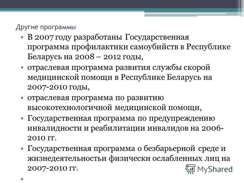 Другие программы В 2007 году разработаны Государственная программа профилактики самоубийств в Республике Беларусь на 2008 – 2012 годы, отраслевая программа развития службы скорой медицинской помощи в Республике Беларусь на 2007-2010 годы, отраслевая