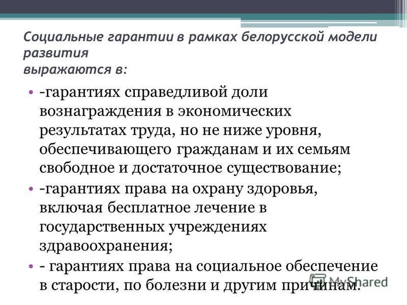 Социальные гарантии в рамках белорусской модели развития выражаются в: -гарантиях справедливой доли вознаграждения в экономических результатах труда, но не ниже уровня, обеспечивающего гражданам и их семьям свободное и достаточное существование; -гар