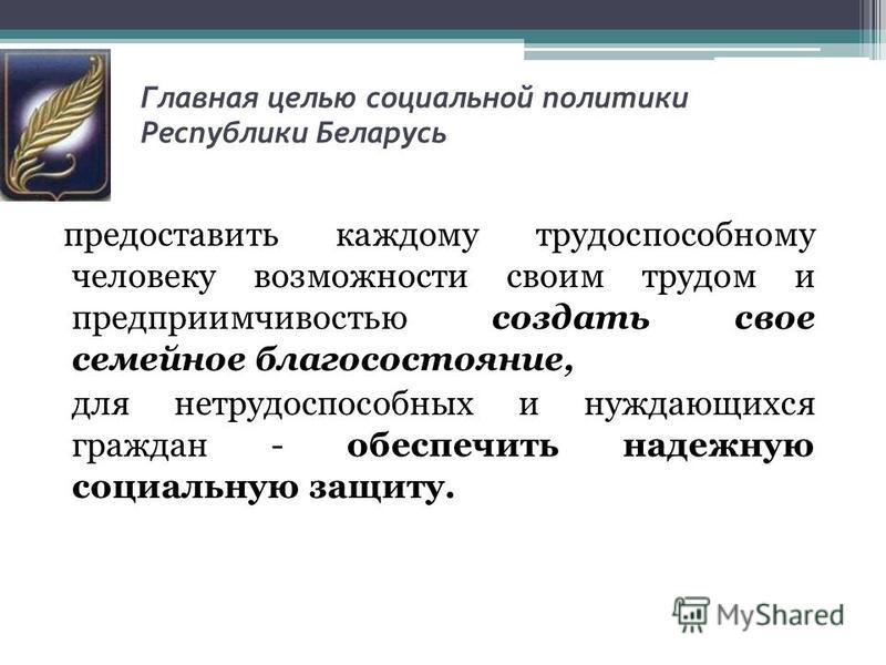 Главная целью социальной политики Республики Беларусь предоставить каждому трудоспособному человеку возможности своим трудом и предприимчивостью создать свое семейное благосостояние, для нетрудоспособных и нуждающихся граждан - обеспечить надежную со